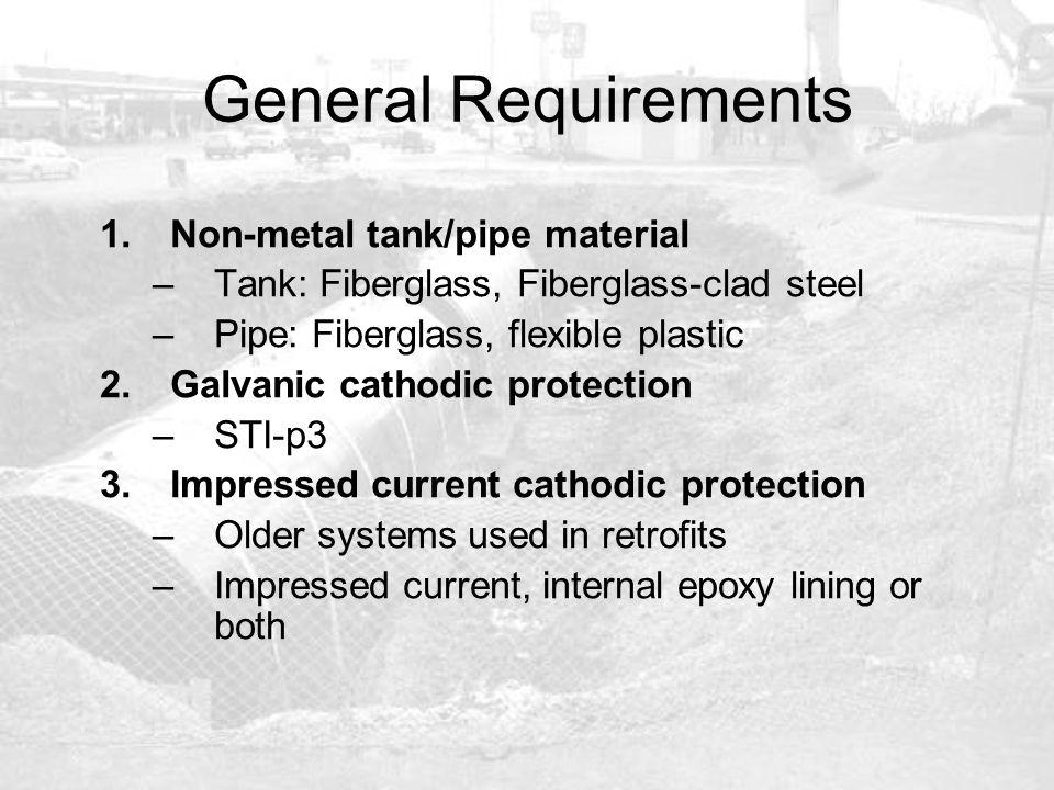 General Requirements 1.Non-metal tank/pipe material –Tank: Fiberglass, Fiberglass-clad steel –Pipe: Fiberglass, flexible plastic 2.Galvanic cathodic p