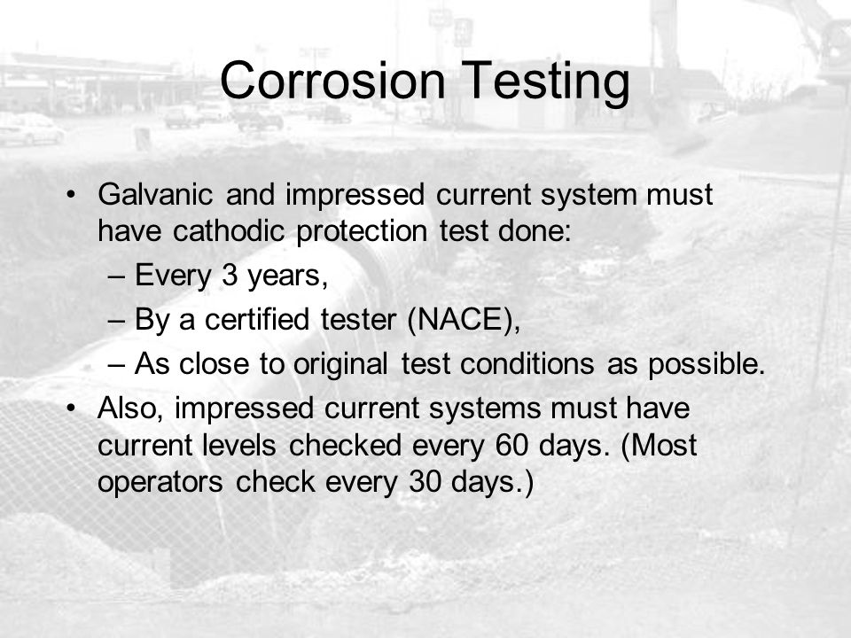 Corrosion Testing Galvanic and impressed current system must have cathodic protection test done: –Every 3 years, –By a certified tester (NACE), –As cl