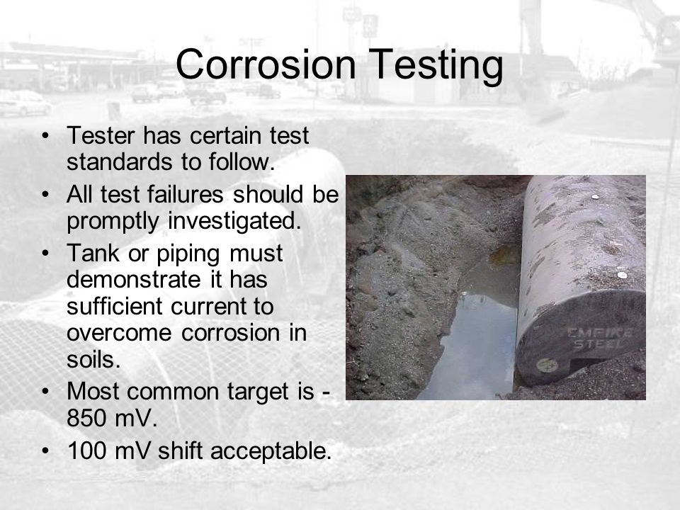 Corrosion Testing Tester has certain test standards to follow. All test failures should be promptly investigated. Tank or piping must demonstrate it h