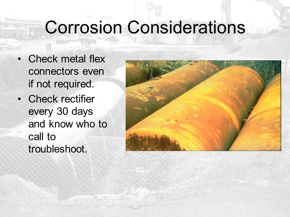 Corrosion Considerations Check metal flex connectors even if not required. Check rectifier every 30 days and know who to call to troubleshoot.