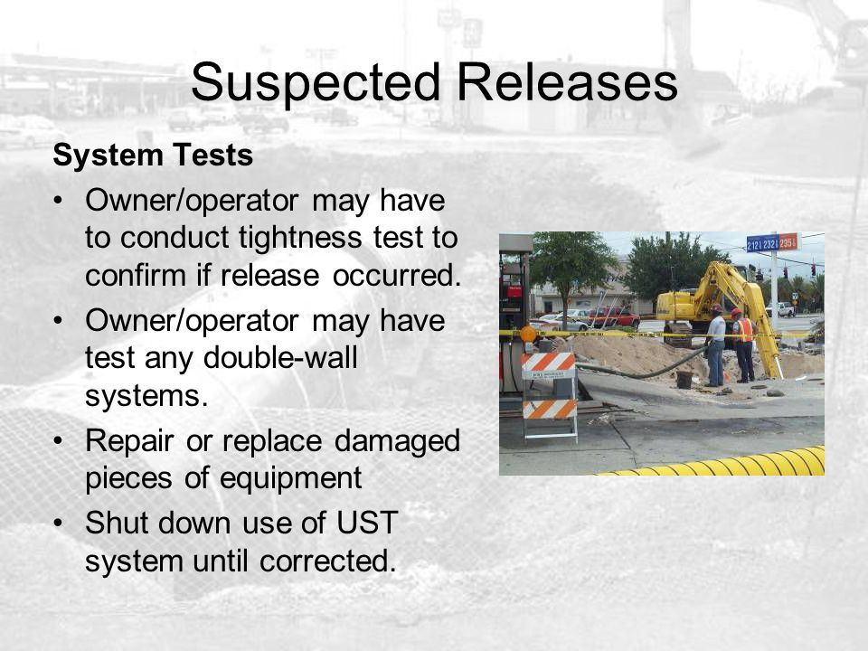 Suspected Releases System Tests Owner/operator may have to conduct tightness test to confirm if release occurred. Owner/operator may have test any dou