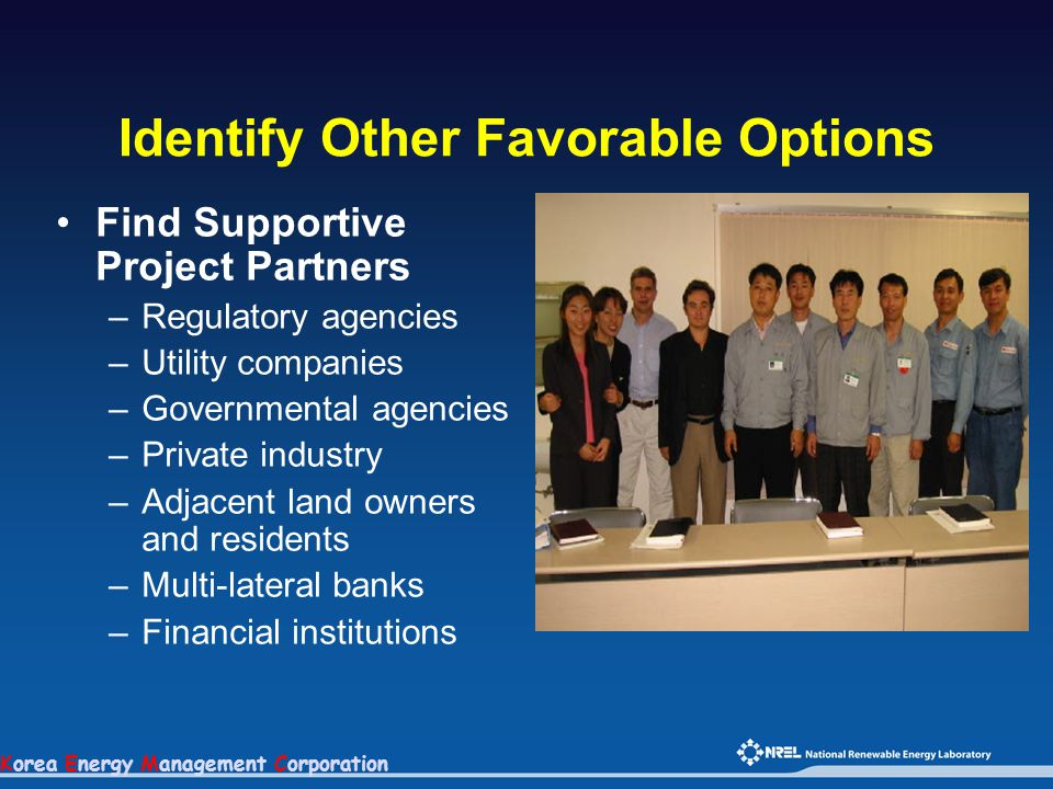 Korea Energy Management Corporation Identify Other Favorable Options Find Supportive Project Partners –Regulatory agencies –Utility companies –Governm