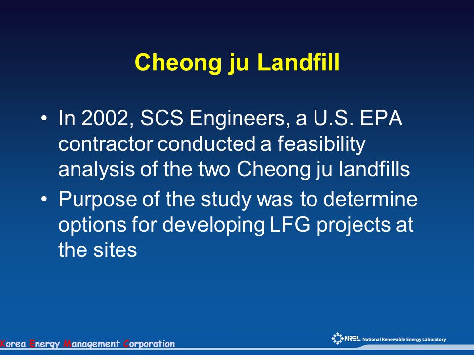 Korea Energy Management Corporation Cheong ju Landfill In 2002, SCS Engineers, a U.S. EPA contractor conducted a feasibility analysis of the two Cheon