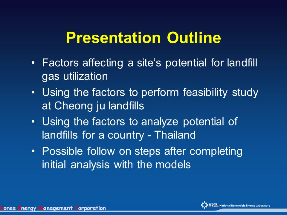 Korea Energy Management Corporation Presentation Outline Factors affecting a site's potential for landfill gas utilization Using the factors to perform feasibility study at Cheong ju landfills Using the factors to analyze potential of landfills for a country - Thailand Possible follow on steps after completing initial analysis with the models