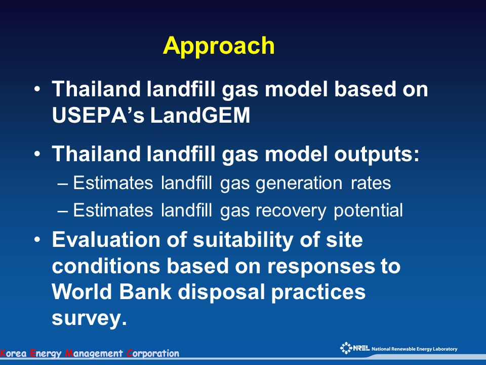 Korea Energy Management Corporation Approach Thailand landfill gas model based on USEPA's LandGEM Thailand landfill gas model outputs: –Estimates landfill gas generation rates –Estimates landfill gas recovery potential Evaluation of suitability of site conditions based on responses to World Bank disposal practices survey.