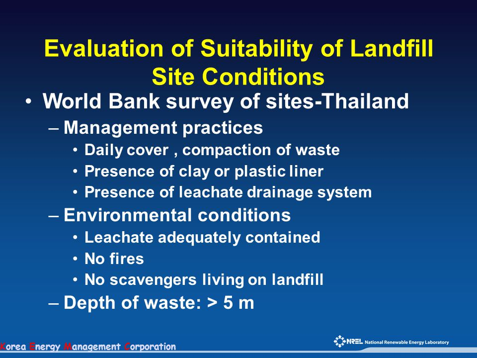 Korea Energy Management Corporation Evaluation of Suitability of Landfill Site Conditions World Bank survey of sites-Thailand –Management practices Daily cover, compaction of waste Presence of clay or plastic liner Presence of leachate drainage system –Environmental conditions Leachate adequately contained No fires No scavengers living on landfill –Depth of waste: > 5 m