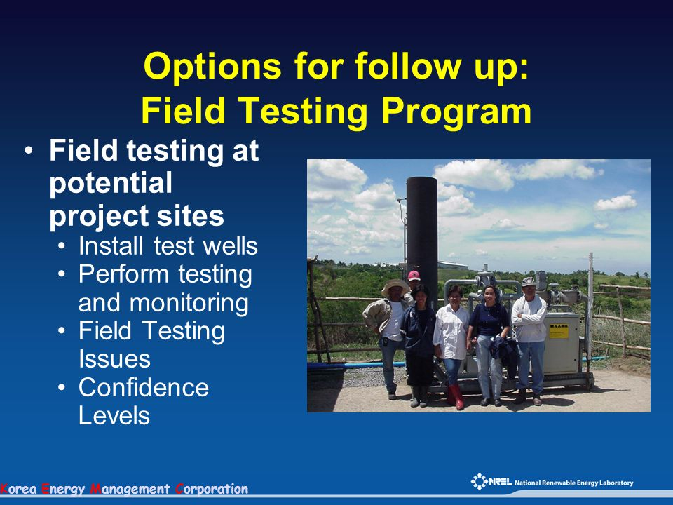 Korea Energy Management Corporation Options for follow up: Field Testing Program Field testing at potential project sites Install test wells Perform t