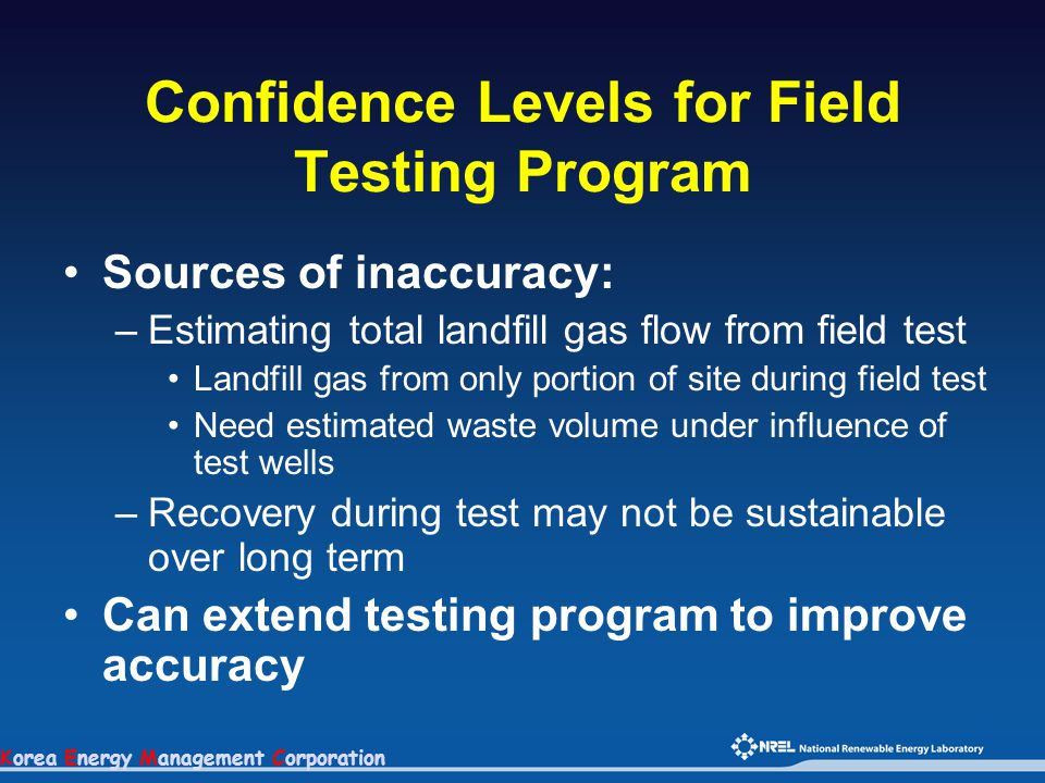 Korea Energy Management Corporation Confidence Levels for Field Testing Program Sources of inaccuracy: –Estimating total landfill gas flow from field
