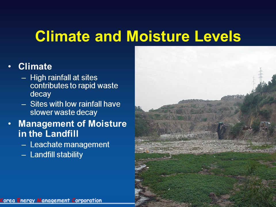 Korea Energy Management Corporation Climate and Moisture Levels Climate –High rainfall at sites contributes to rapid waste decay –Sites with low rainf