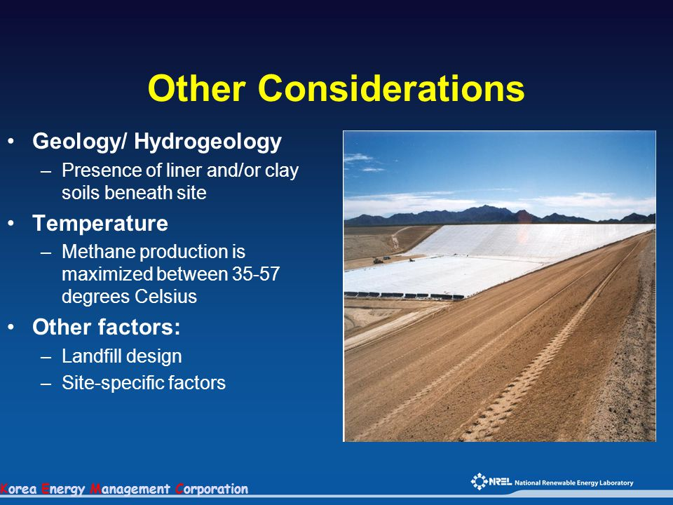 Korea Energy Management Corporation Other Considerations Geology/ Hydrogeology –Presence of liner and/or clay soils beneath site Temperature –Methane production is maximized between 35-57 degrees Celsius Other factors: –Landfill design –Site-specific factors