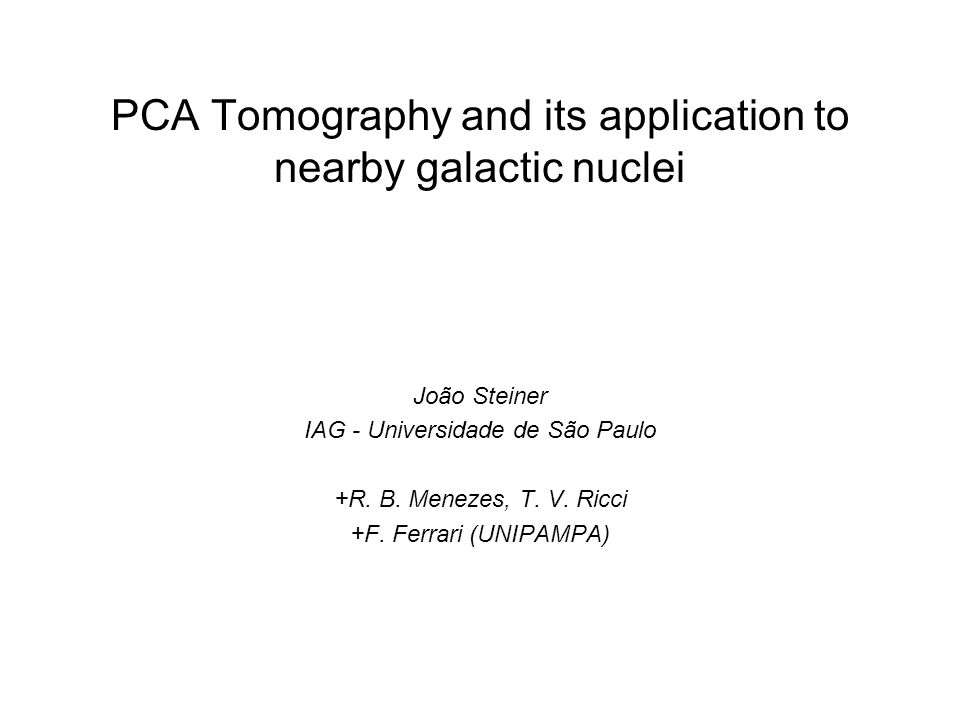PCA Tomography and its application to nearby galactic nuclei João Steiner IAG - Universidade de São Paulo +R.