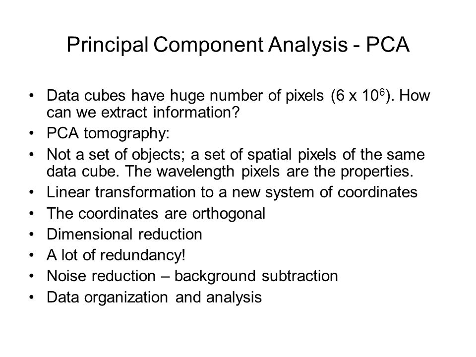Principal Component Analysis - PCA Data cubes have huge number of pixels (6 x 10 6 ).