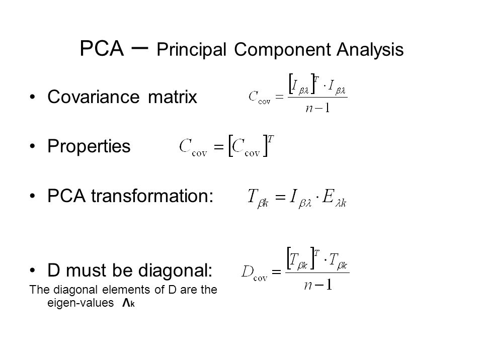 PCA – Principal Component Analysis Covariance matrix Properties PCA transformation: D must be diagonal: The diagonal elements of D are the eigen-values Λ k