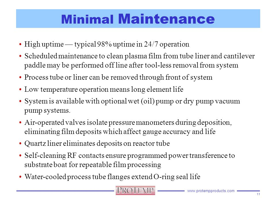 www.protempproducts.com Minimal Maintenance High uptime — typical 98% uptime in 24/7 operation Scheduled maintenance to clean plasma film from tube liner and cantilever paddle may be performed off line after tool-less removal from system Process tube or liner can be removed through front of system Low temperature operation means long element life System is available with optional wet (oil) pump or dry pump vacuum pump systems.