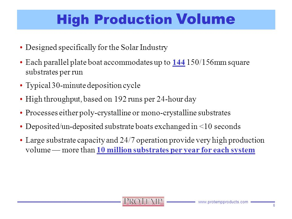 www.protempproducts.com High Production Volume Designed specifically for the Solar Industry Each parallel plate boat accommodates up to 144 150/156mm square substrates per run Typical 30-minute deposition cycle High throughput, based on 192 runs per 24-hour day Processes either poly-crystalline or mono-crystalline substrates Deposited/un-deposited substrate boats exchanged in <10 seconds Large substrate capacity and 24/7 operation provide very high production volume — more than 10 million substrates per year for each system 5