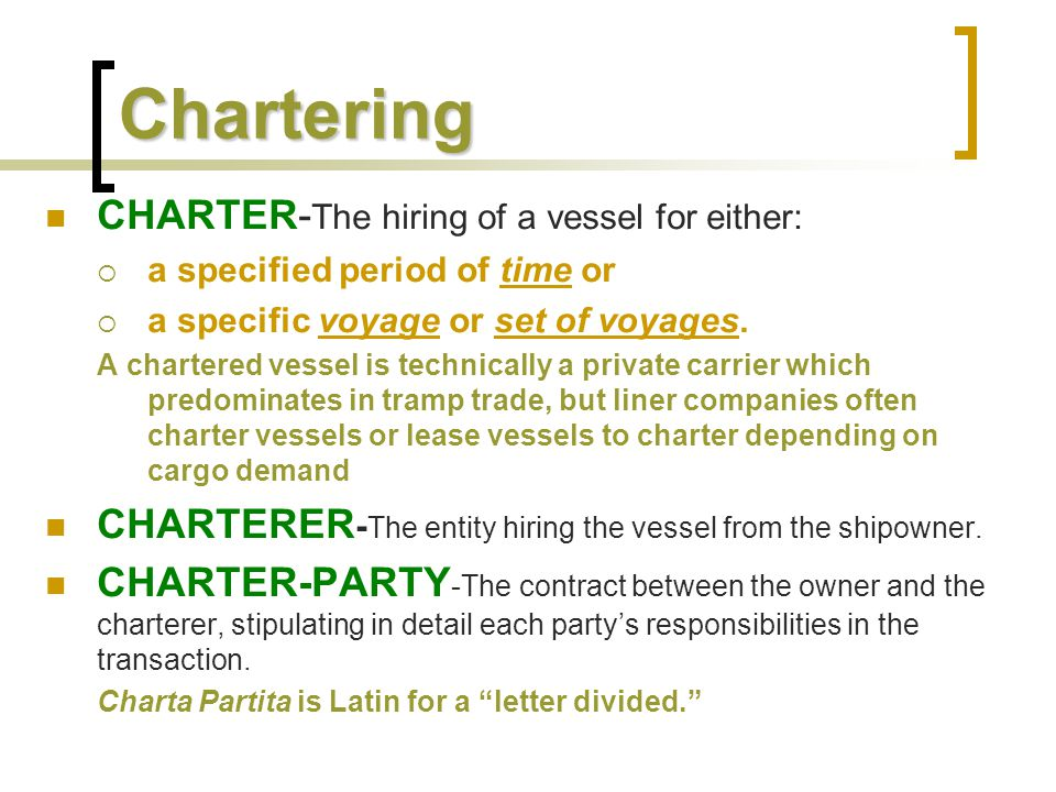 Chartering CHARTER- The hiring of a vessel for either:  a specified period of time or  a specific voyage or set of voyages. A chartered vessel is te
