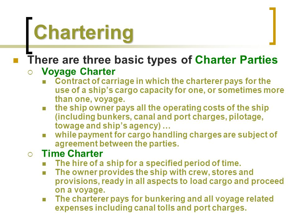 Chartering There are three basic types of Charter Parties  Voyage Charter Contract of carriage in which the charterer pays for the use of a ship's ca