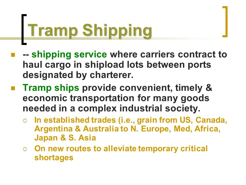 Tramp Shipping Moves 4.5 billion tons of basic agricultural, forestry, mining products & manufactured raw materials (steel, cement, etc) world-wide Depends on a global network of brokers, agents & representatives to market services, and procure & contract cargoes Post WWII:  Surplus Liberties & Victories dominated the general service (bulk & break-bulk) fleets  70's-80's: larger SD-14's (UK) & Fortune Class (Japan) predominate