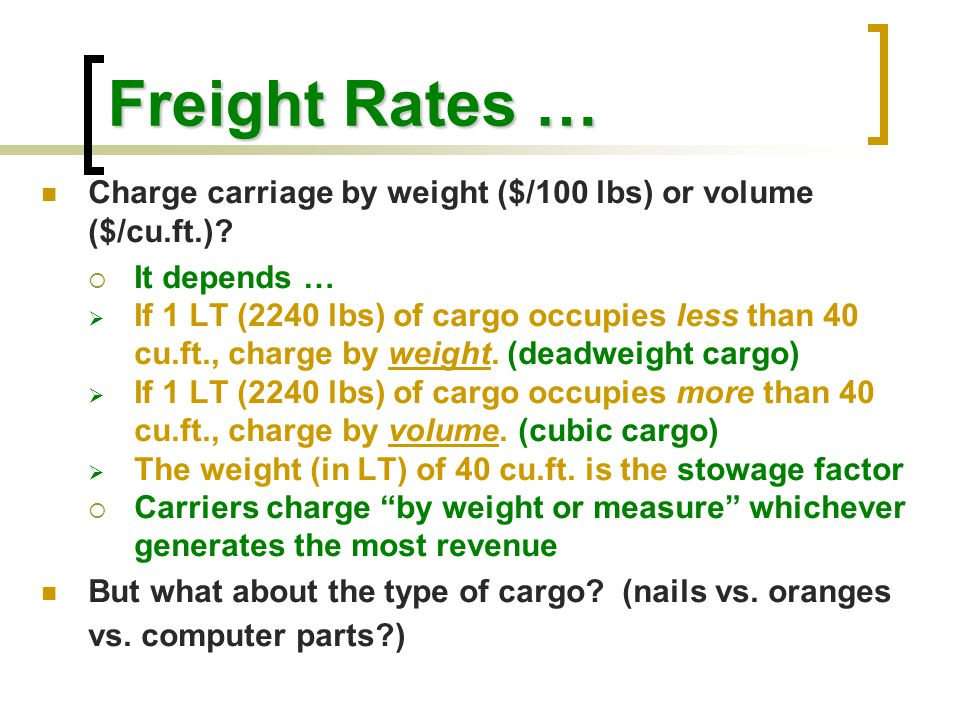 Freight Rates … Charge carriage by weight ($/100 lbs) or volume ($/cu.ft.)?  It depends …  If 1 LT (2240 lbs) of cargo occupies less than 40 cu.ft.,