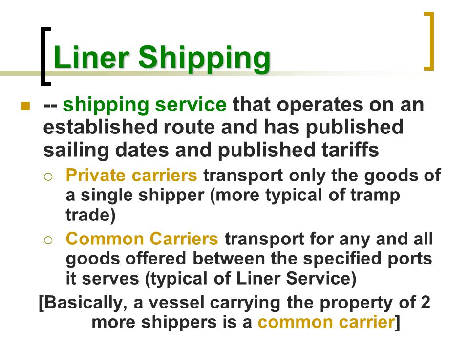 Liner Shipping -- shipping service that operates on an established route and has published sailing dates and published tariffs  Private carriers tran
