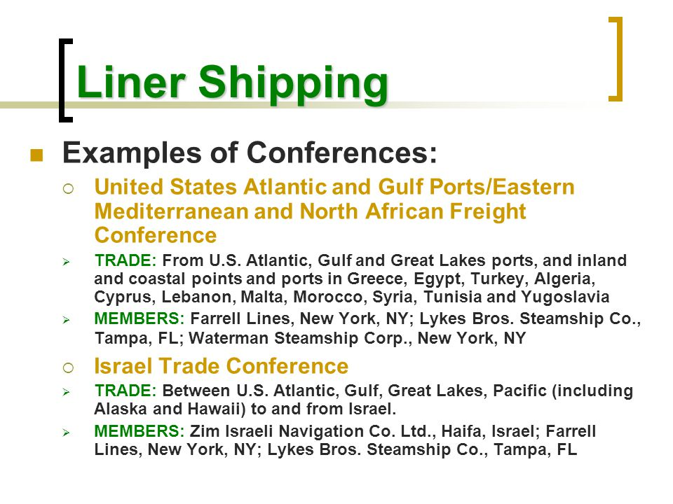 Liner Shipping Examples of Conferences:  United States Atlantic and Gulf Ports/Eastern Mediterranean and North African Freight Conference  TRADE: Fr