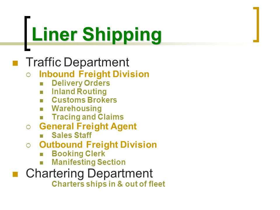 Liner Shipping Vessel Operations Department MMarine Superintendent Port Captains Supervision of Deck Personnel Deck maintenance – Inspections & dry-docking Seaworthiness, Safety & Voyage Instructions SSuperintendent Engineer Port Engineers Supervision of Engine Personnel Machinery maintenance – Inspections & dry-docking Seaworthiness, Safety & Voyage Instructions CCommissary Superintendent Supervision of Steward Personnel Ship's Stores Acquisition TTerminal Manager Facilities (equipment & stevedoring) Administrative (receiving & delivery, security)