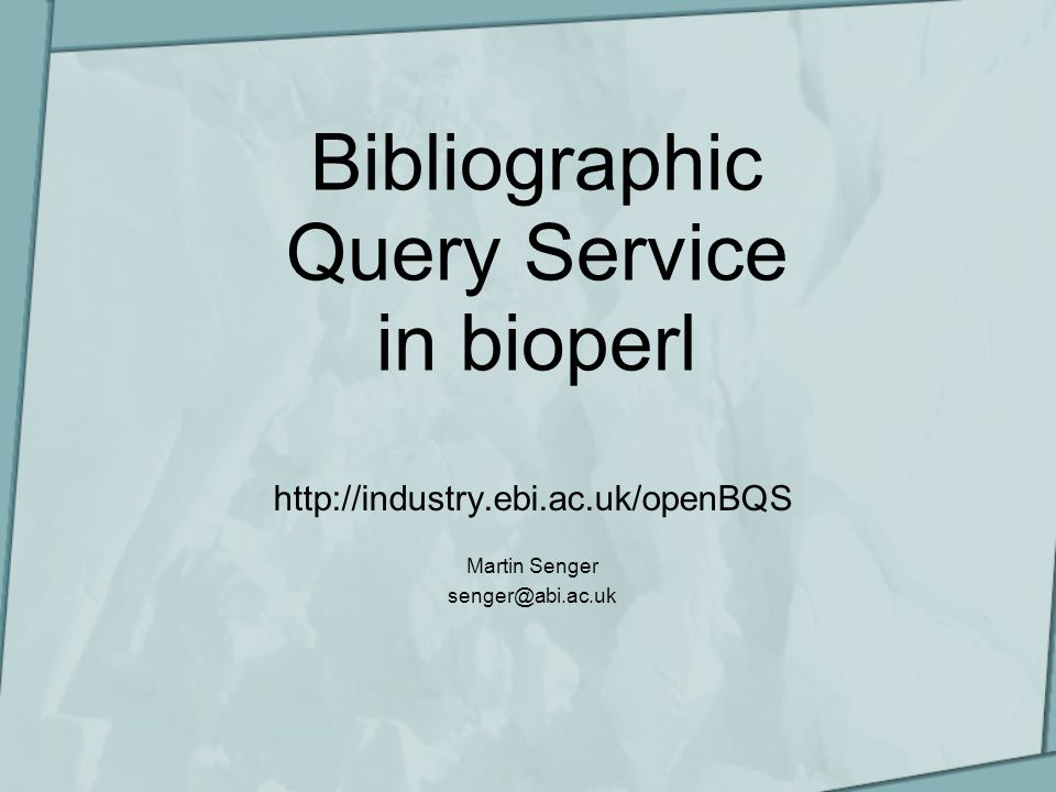 Bibliographic Query Service in bioperl http://industry.ebi.ac.uk/openBQS Martin Senger senger@abi.ac.uk