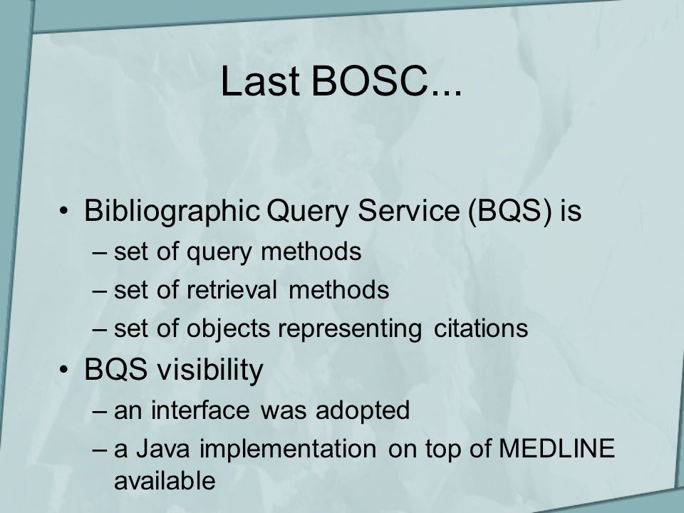 What's new BQS available as a Web Service –language-independent, programmatic access to MEDLINE (or any other citation repository) –Clients available in Java and Perl, possibly Python, perhaps Ruby –http://industry.ebi.ac.uk/openBQS/Specification_WS.html contributed to bioperl –http://industry.ebi.ac.uk/openBQS/Client_perl.html