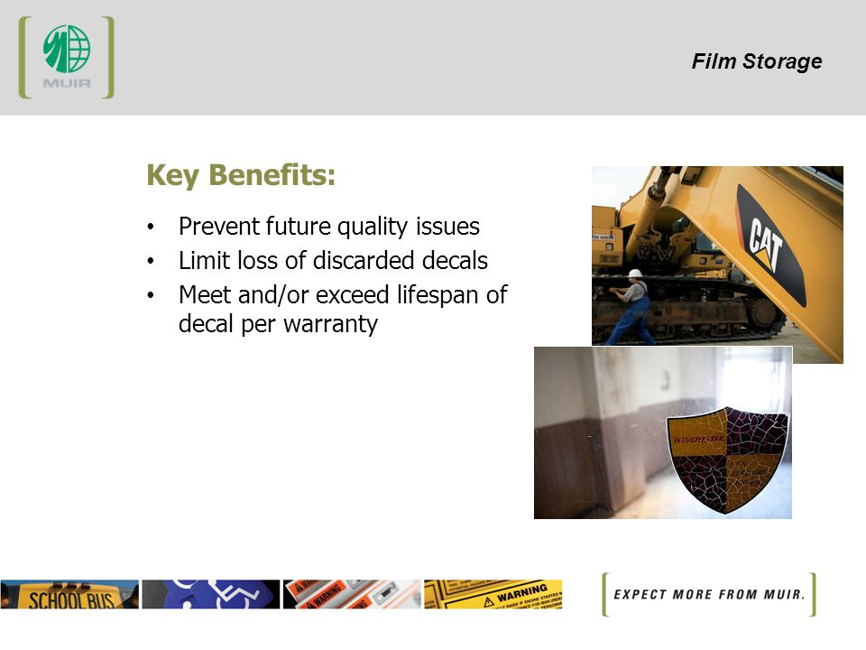 Film Storage Key Benefits: Prevent future quality issues Limit loss of discarded decals Meet and/or exceed lifespan of decal per warranty