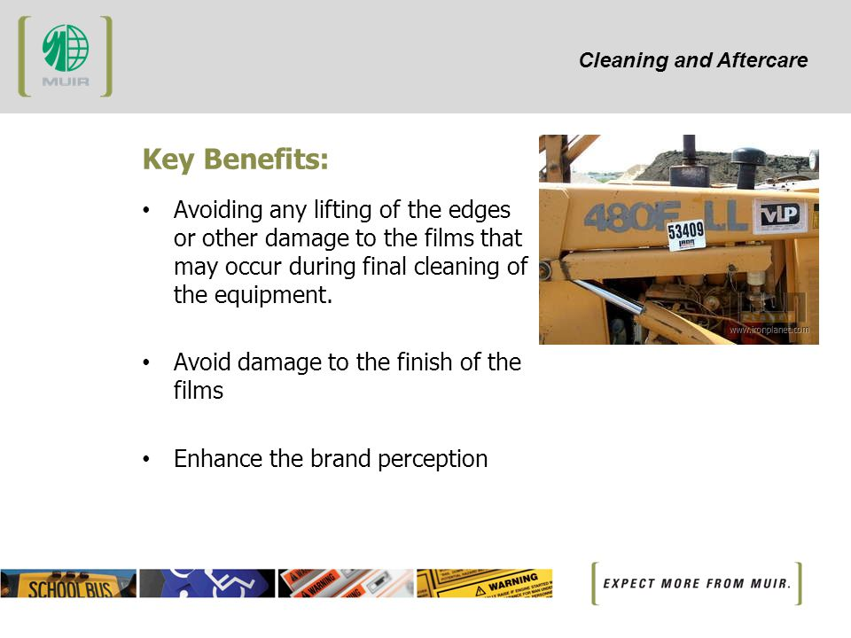 Cleaning and Aftercare Key Benefits: Avoiding any lifting of the edges or other damage to the films that may occur during final cleaning of the equipment.