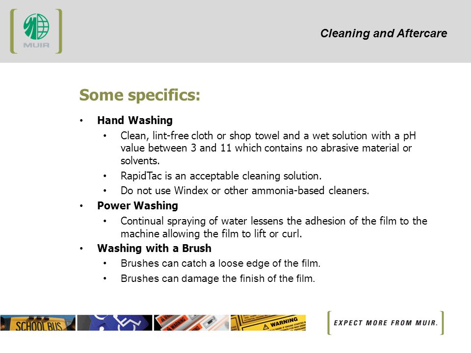 Cleaning and Aftercare Some specifics: Hand Washing Clean, lint-free cloth or shop towel and a wet solution with a pH value between 3 and 11 which contains no abrasive material or solvents.