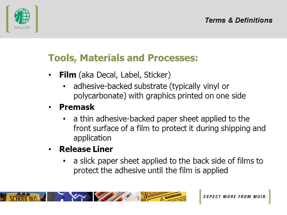 Terms & Definitions Tools, Materials and Processes: Film (aka Decal, Label, Sticker) adhesive-backed substrate (typically vinyl or polycarbonate) with graphics printed on one side Premask a thin adhesive-backed paper sheet applied to the front surface of a film to protect it during shipping and application Release Liner a slick paper sheet applied to the back side of films to protect the adhesive until the film is applied