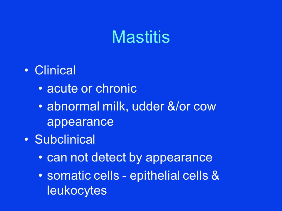 Mastitis Clinical acute or chronic abnormal milk, udder &/or cow appearance Subclinical can not detect by appearance somatic cells - epithelial cells