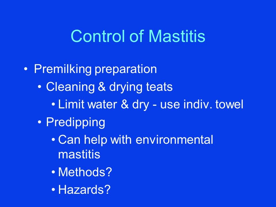 Control of Mastitis Premilking preparation Cleaning & drying teats Limit water & dry - use indiv.