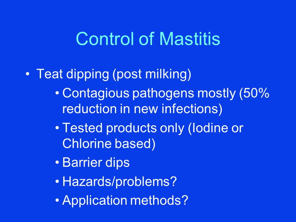 Control of Mastitis Teat dipping (post milking) Contagious pathogens mostly (50% reduction in new infections) Tested products only (Iodine or Chlorine