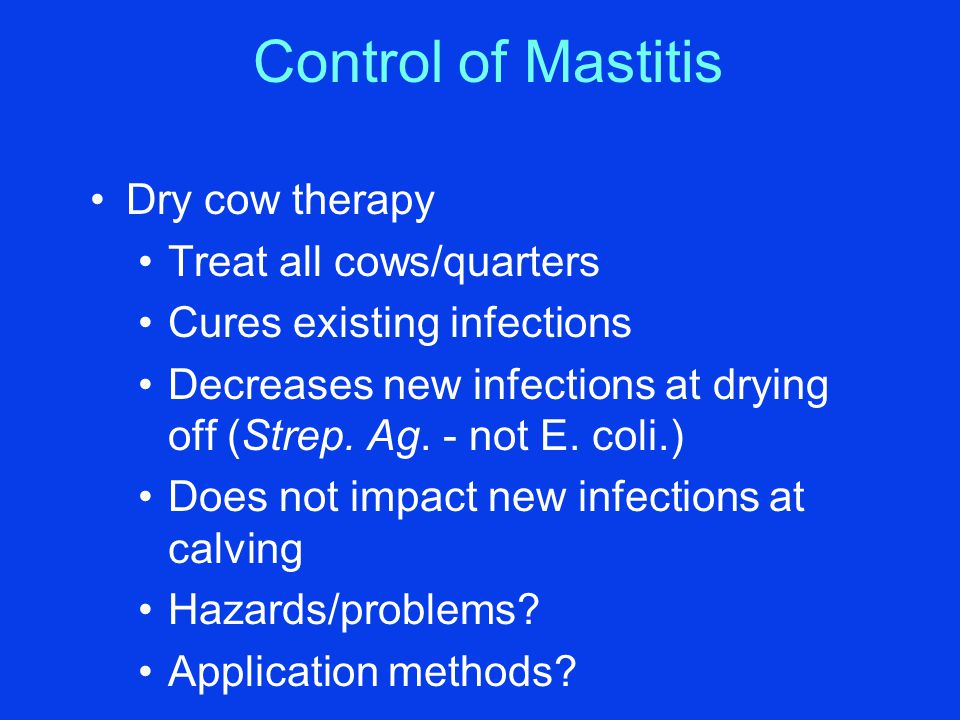 Control of Mastitis Dry cow therapy Treat all cows/quarters Cures existing infections Decreases new infections at drying off (Strep. Ag. - not E. coli