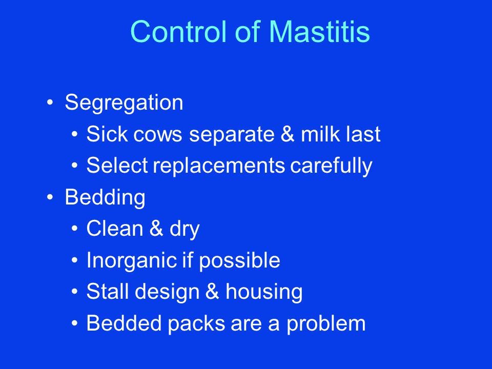 Control of Mastitis Segregation Sick cows separate & milk last Select replacements carefully Bedding Clean & dry Inorganic if possible Stall design &