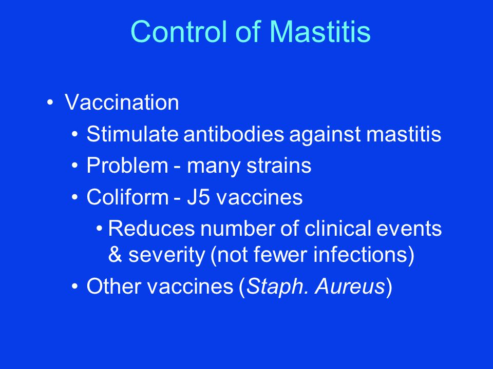Control of Mastitis Vaccination Stimulate antibodies against mastitis Problem - many strains Coliform - J5 vaccines Reduces number of clinical events