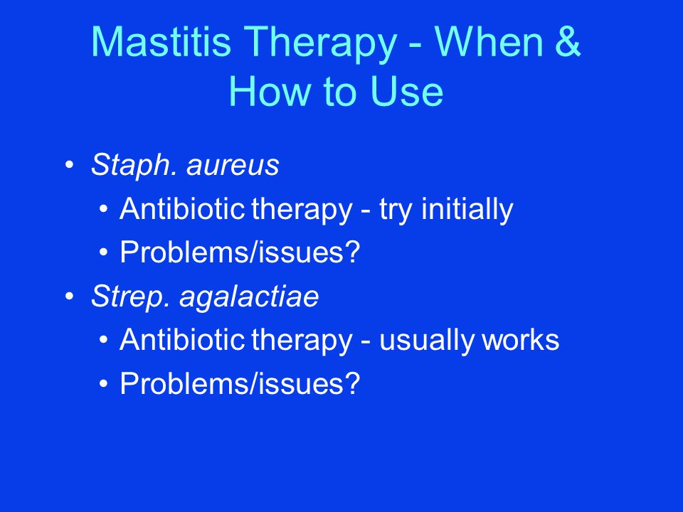 Mastitis Therapy - When & How to Use Staph. aureus Antibiotic therapy - try initially Problems/issues? Strep. agalactiae Antibiotic therapy - usually