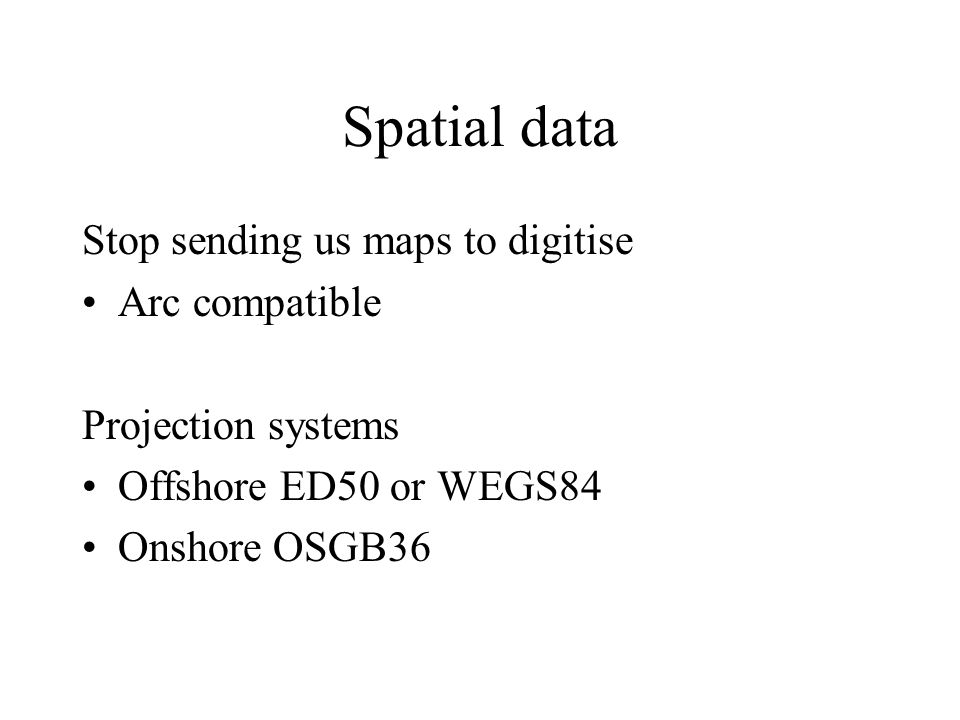 Spatial data Stop sending us maps to digitise Arc compatible Projection systems Offshore ED50 or WEGS84 Onshore OSGB36