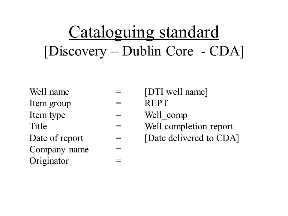 Cataloguing standard [Discovery – Dublin Core - CDA] Well name =[DTI well name] Item group=REPT Item type=Well_comp Title=Well completion report Date of report=[Date delivered to CDA] Company name= Originator=