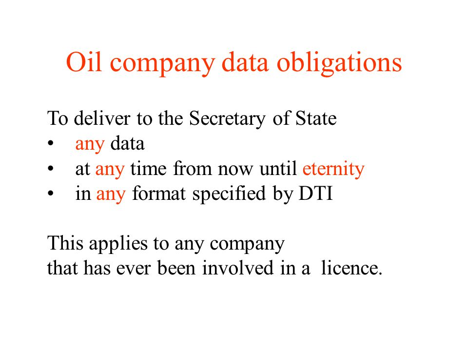 Oil company data obligations To deliver to the Secretary of State any data at any time from now until eternity in any format specified by DTI This applies to any company that has ever been involved in a licence.