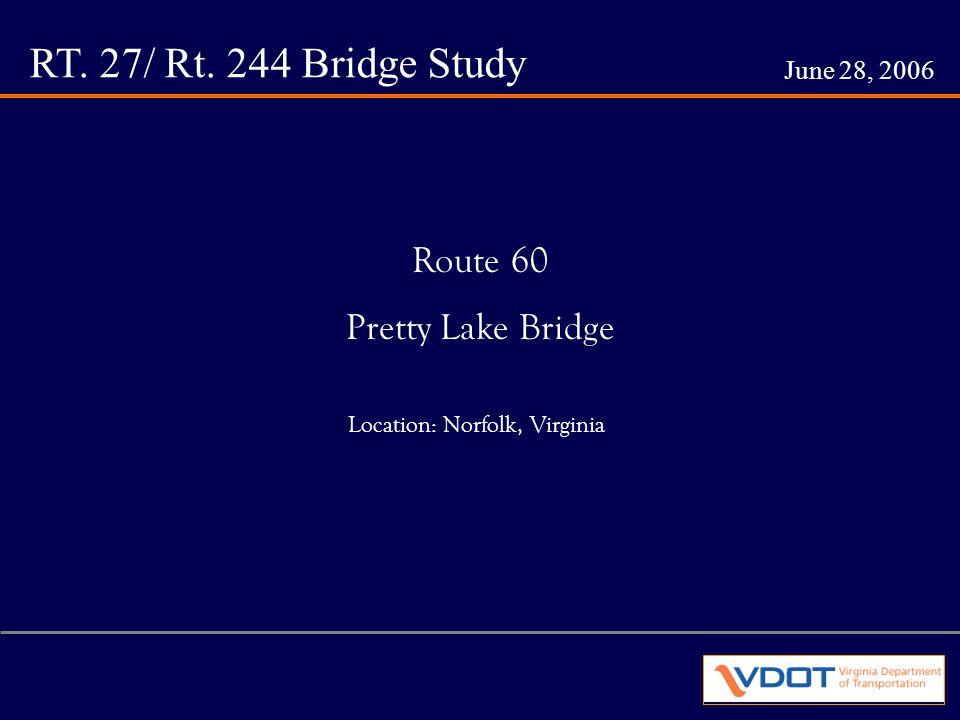RT. 27/ Rt. 244 Bridge Study June 28, 2006 Route 60 Pretty Lake Bridge Location: Norfolk, Virginia