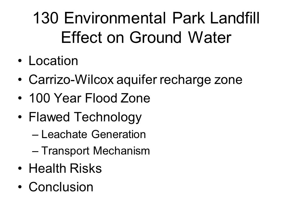 130 Environmental Park Landfill Effect on Ground Water Location Carrizo-Wilcox aquifer recharge zone 100 Year Flood Zone Flawed Technology –Leachate Generation –Transport Mechanism Health Risks Conclusion