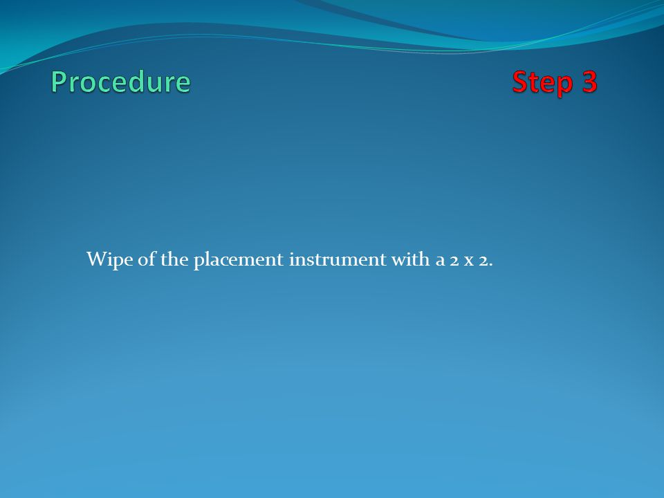 Wipe of the placement instrument with a 2 x 2.