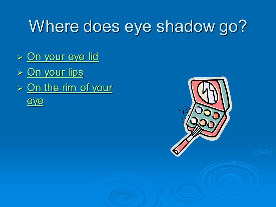 Where does eye shadow go?  On your eye lid On your eye lid On your eye lid  On your lips On your lips On your lips  On the rim of your eye On the r
