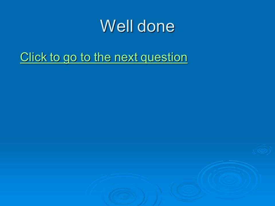 Well done Click to go to the next question Click to go to the next questionClick to go to the next questionClick to go to the next question