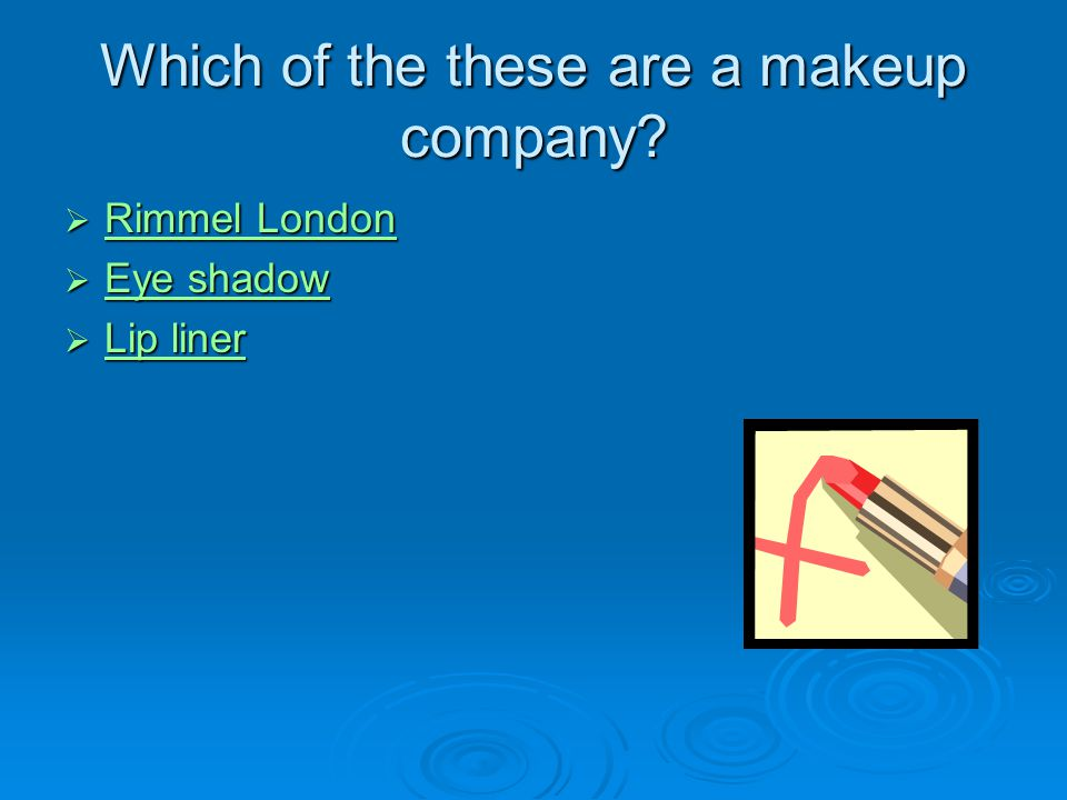 Which of the these are a makeup company?  Rimmel London Rimmel London Rimmel London  Eye shadow Eye shadow Eye shadow  Lip liner Lip liner Lip line