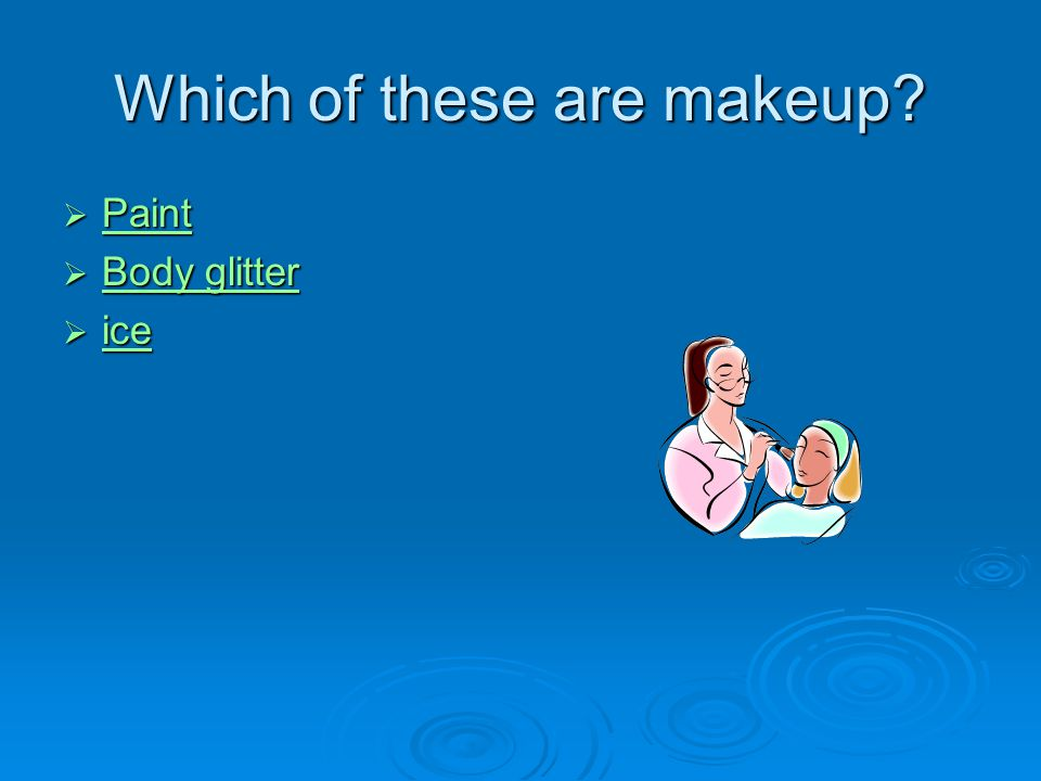 Which of these are makeup  Paint Paint  Body glitter Body glitter Body glitter  ice ice