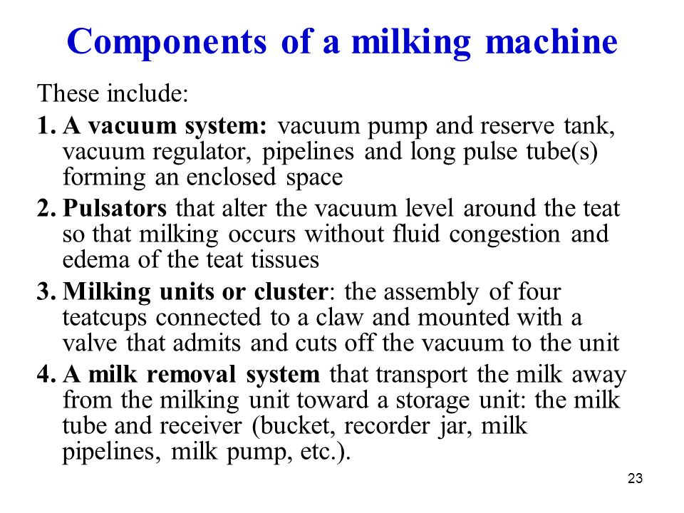23 Components of a milking machine These include: 1.A vacuum system: vacuum pump and reserve tank, vacuum regulator, pipelines and long pulse tube(s)